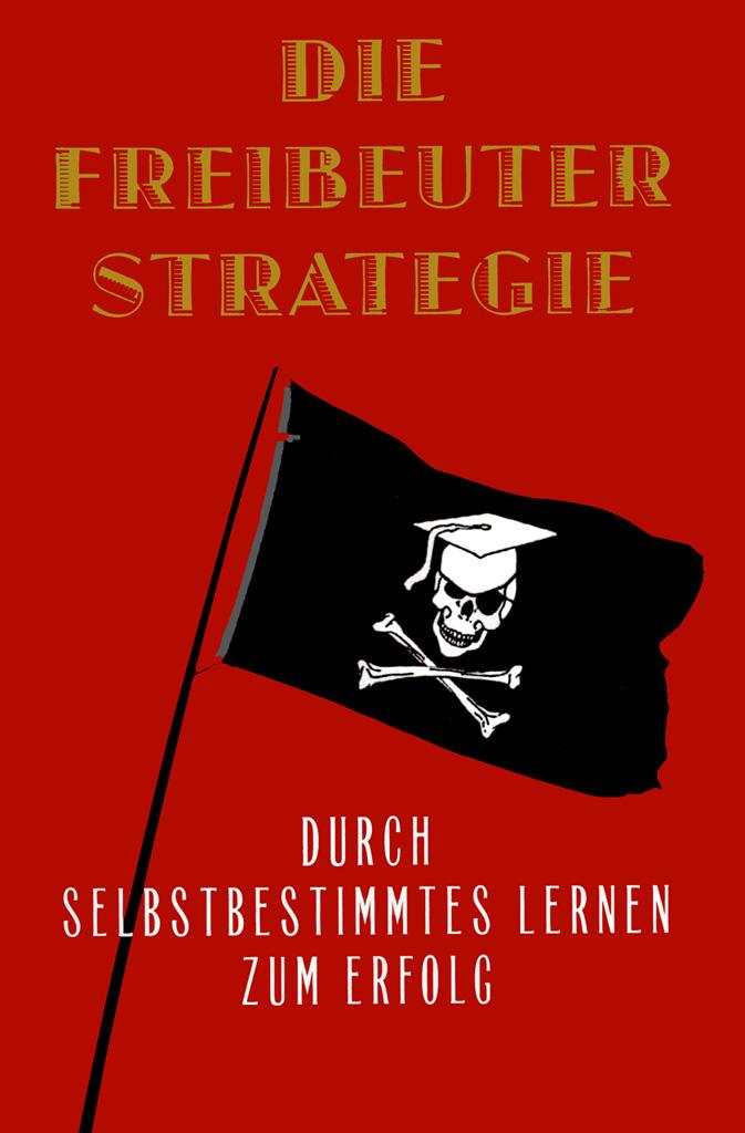 James Marcus Bach: Die Freibeuterstrategie - Durch selbstbestimmtes Lernen zum Erfolg